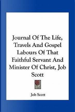 Journal of the Life, Travels and Gospel Labours of That Faithful Servant and Minister of Christ, Job Scott by Job Scott