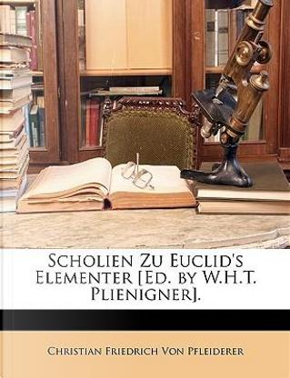 Scholien Zu Euclid's Elementer [Ed. by W.H.T. Plienigner]. by Christian Friedrich Von Pfleiderer