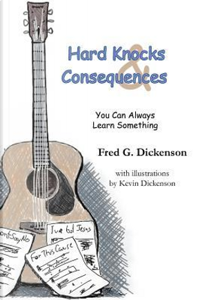 Hard Knocks and Consequences by Fred G. Dickenson