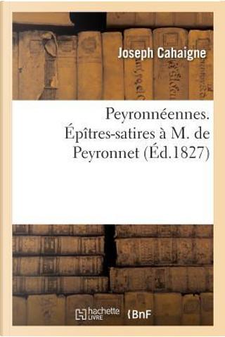 Peyronneennes. Epitres-Satires a M. de Peyronnet, par Joseph Cahaigne, by Cahaigne-J