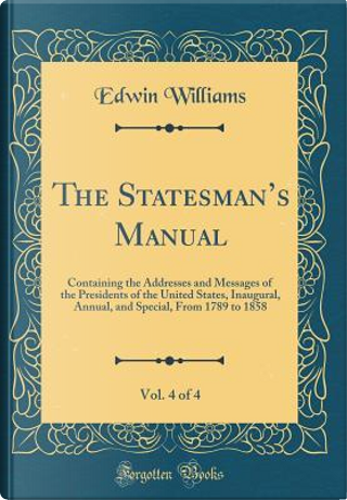 The Statesman's Manual, Vol. 4 of 4 by Edwin Williams