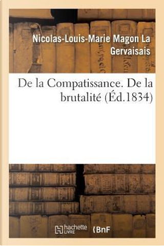 De la Compatissance. de la Brutalite by La Gervaisais N-l-M.
