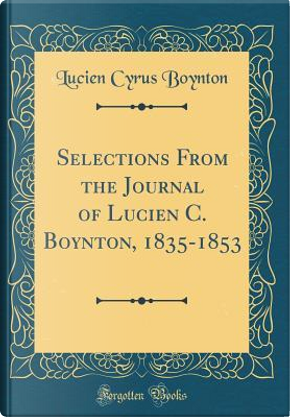 Selections From the Journal of Lucien C. Boynton, 1835-1853 (Classic Reprint) by Lucien Cyrus Boynton