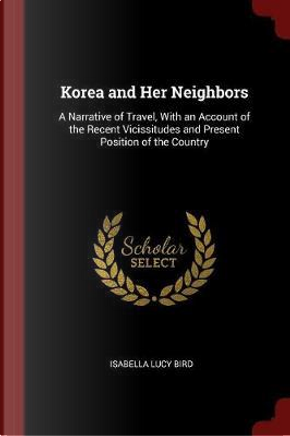 Korea and Her Neighbors by Isabella Lucy Bird