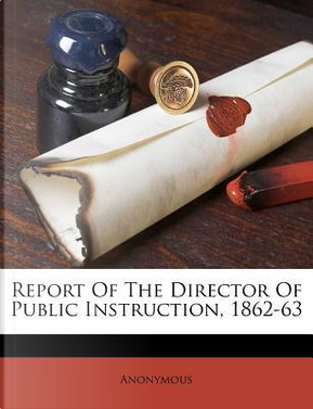 Report of the Director of Public Instruction, 1862-63 by ANONYMOUS