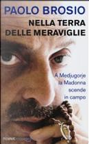 Nella terra delle meraviglie. A Medjugorje la Madonna scende in campo by Paolo Brosio