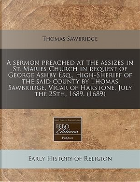 A Sermon Preached at the Assizes in St. Maries Church in Request of George Ashby Esq, High-Sheriff of the Said County by Thomas Sawbridge, Vicar of Harstone, July the 25th, 1689. (1689) by Thomas Sawbridge