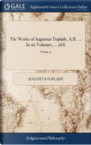 The Works of Augustus Toplady, A.B. ... in Six Volumes. ... of 6; Volume 3 by Augustus Toplady