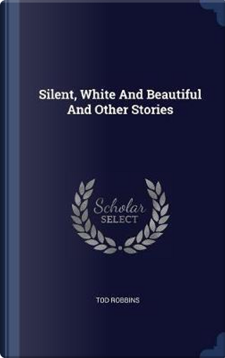 Silent, White and Beautiful and Other Stories by Tod Robbins