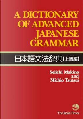 A Dictionary of Advanced Japanese Grammar 日本語文法辞典【上級編】 by Seiichi Makino, Michio Tsutsui