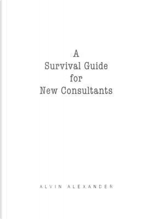 A Survival Guide for New Consultants by Alvin. Alexander