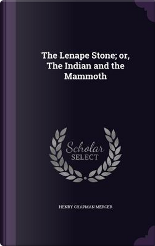 The Lenape Stone; Or, the Indian and the Mammoth by Henry Chapman Mercer