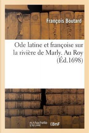 Ode Latine et Françoise Sur la Riviere de Marly. au Roy by Boutard-F