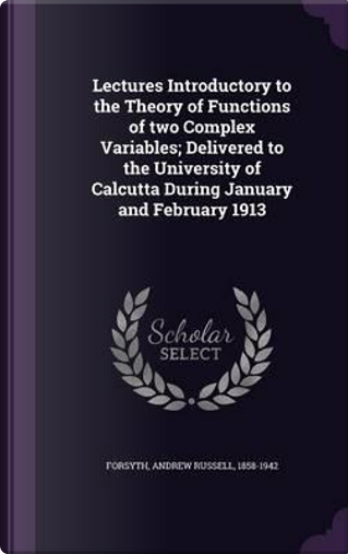 Lectures Introductory to the Theory of Functions of Two Complex Variables; Delivered to the University of Calcutta During January and February 1913 by Andrew Russell Forsyth