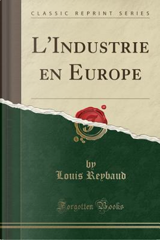 L'Industrie en Europe (Classic Reprint) by Louis Reybaud