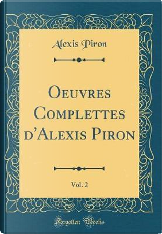 Oeuvres Complettes d'Alexis Piron, Vol. 2 (Classic Reprint) by Alexis Piron
