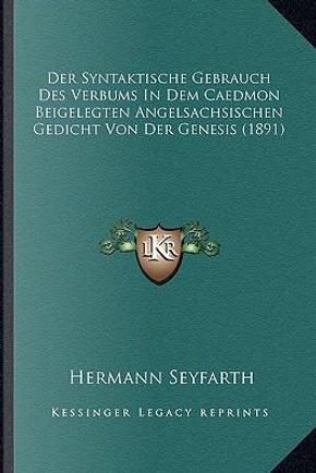 Der Syntaktische Gebrauch Des Verbums in Dem Caedmon Beigelegten Angelsachsischen Gedicht Von Der Genesis (1891) by Hermann Seyfarth