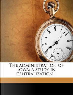 The Administration of Iowa; A Study in Centralization . by Harold Martin Bowman