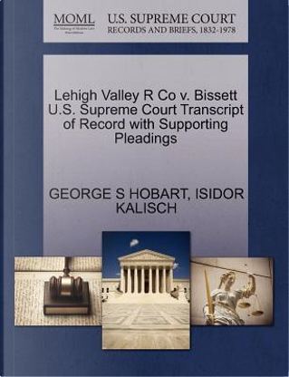 Lehigh Valley R Co V. Bissett U.S. Supreme Court Transcript of Record with Supporting Pleadings by George S. Hobart