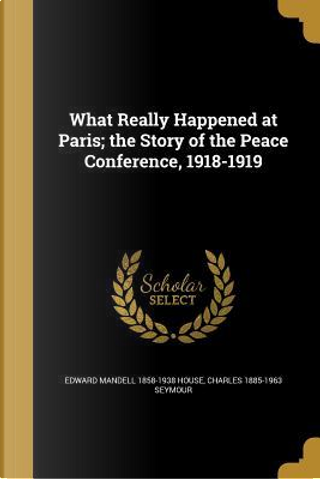 WHAT REALLY HAPPENED AT PARIS by Edward Mandell 1858-1938 House