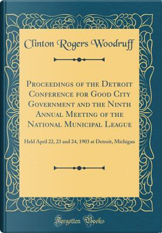 Proceedings of the Detroit Conference for Good City Government and the Ninth Annual Meeting of the National Municipal League by Clinton Rogers Woodruff