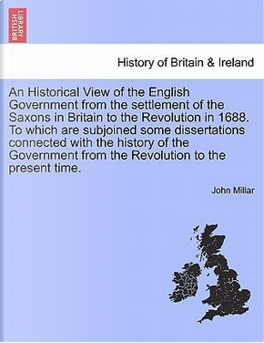 An Historical View of the English Government from the settlement of the Saxons in Britain to the Revolution in 1688. To which are subjoined some ... the Revolution to the present time. Vol. III by John Millar