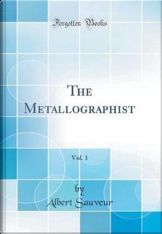 The Metallographist, Vol. 1 (Classic Reprint) by Albert Sauveur