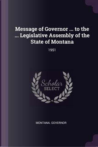 Message of Governor ... to the ... Legislative Assembly of the State of Montana by Montana Governor