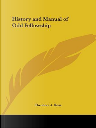 History & Manual of Odd Fellowship 1907 by Theodore A. Ross