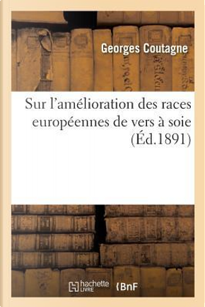 Sur l'Amelioration des Races Europeennes de Vers a Soie by Coutagne-G