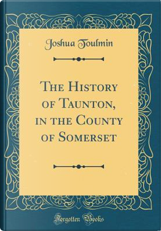 The History of Taunton, in the County of Somerset (Classic Reprint) by Joshua Toulmin