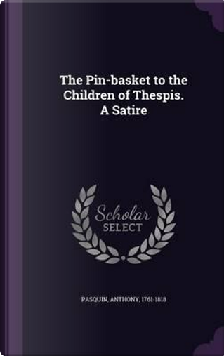 The Pin-Basket to the Children of Thespis. a Satire by Anthony Pasquin