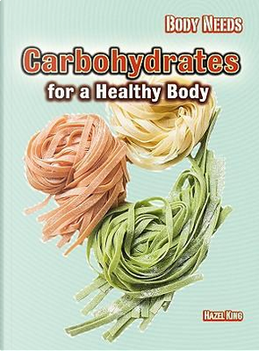 Carbohydrates for a Healthy Body by Hazel King