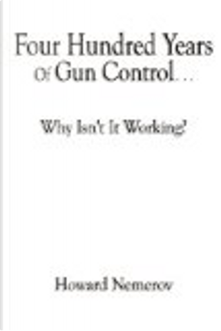 Four Hundred Years of Gun Control - Why Isn't It Working? by Howard Nemerov