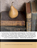 A Treatise on Modern Geography, in Which Are Presented, Under Distinct Heads, the Natural Features, Productions, Zoology, and History of the Various by William Powell