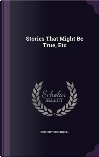 Stories That Might Be True, Etc by Dorothy Greenwell