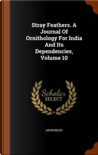 Stray Feathers. a Journal of Ornithology for India and Its Dependencies, Volume 10 by ANONYMOUS