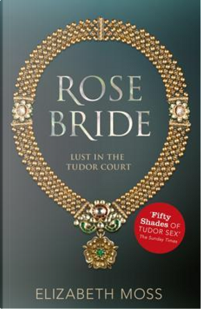 Rose Bride (Lust in the Tudor court - Book Three) by Elizabeth Moss
