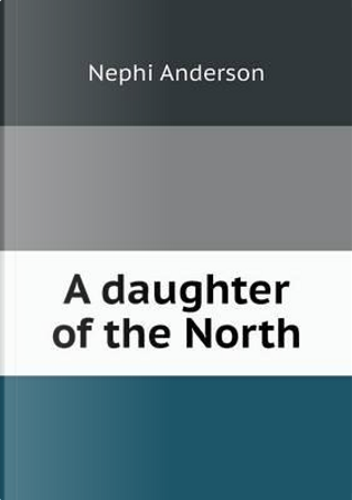 A Daughter of the North by Nephi Anderson