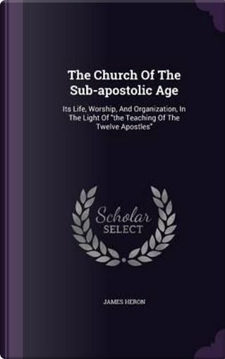 The Church of the Sub-Apostolic Age by James Heron
