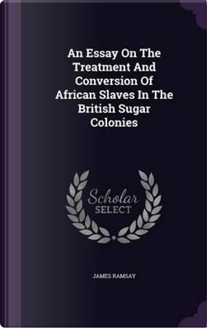 An Essay on the Treatment and Conversion of African Slaves in the British Sugar Colonies by James Ramsay