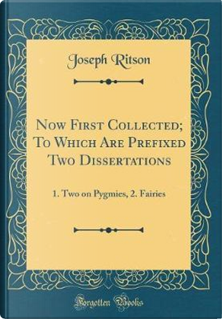 Now First Collected; To Which Are Prefixed Two Dissertations by Joseph Ritson