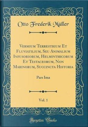 Vermium Terrestrium Et Fluviatilium, Seu Animalium Infusoriorum, Helminthicorum Et Testaceorum, Non Marinorum, Succincta Historia, Vol. 1 by Otto Frederik Müller