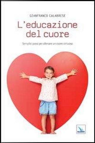 L'educazione del cuore. Semplici passi per allenare un cuore virtuoso by Gianfranco Calabrese