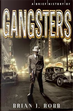 A Brief History of Gangsters by Brian Robb