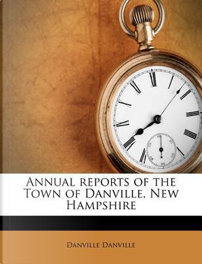 Annual Reports of the Town of Danville, New Hampshire by Danville Danville