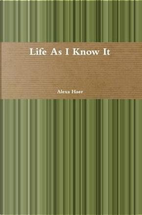Life As I Know It by Alexa Haer