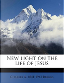 New Light on the Life of Jesus by Charles A. 1841 Briggs