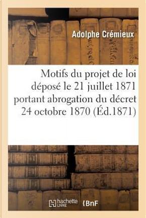 Expose des Motifs du Projet de Loi Depose le 21 Juillet 1871 et Portant Abrogation du Decret by Cremieux Adolphe