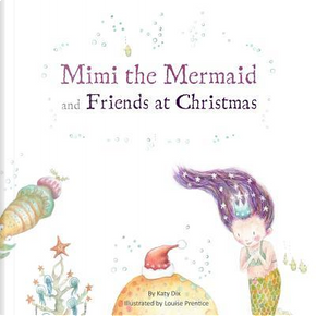 Mimi the Mermaid and Friends at Christmas by Katy Dix